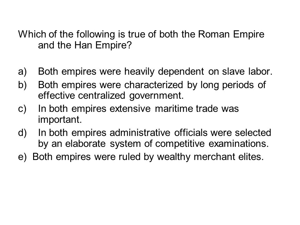 Which of the following is true of both the Roman Empire and the Han Empire