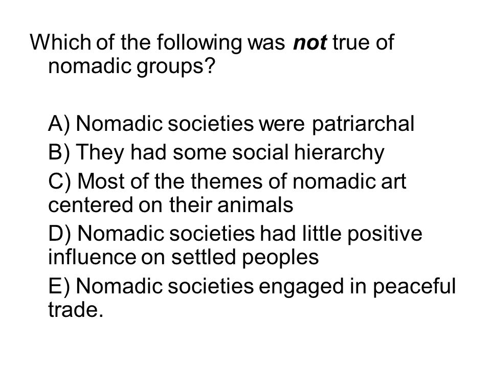 Which of the following was not true of nomadic groups