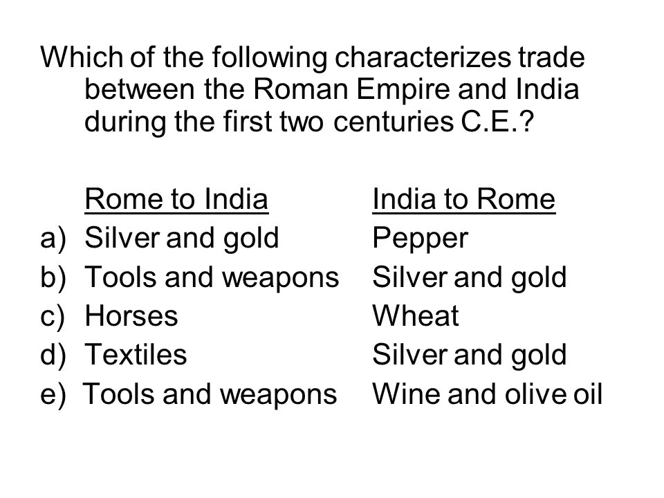 Which of the following characterizes trade between the Roman Empire and India during the first two centuries C.E.