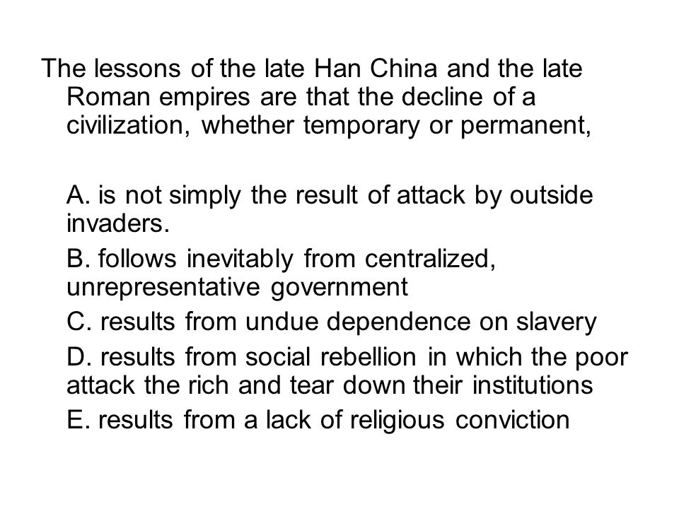 The lessons of the late Han China and the late Roman empires are that the decline of a civilization, whether temporary or permanent,