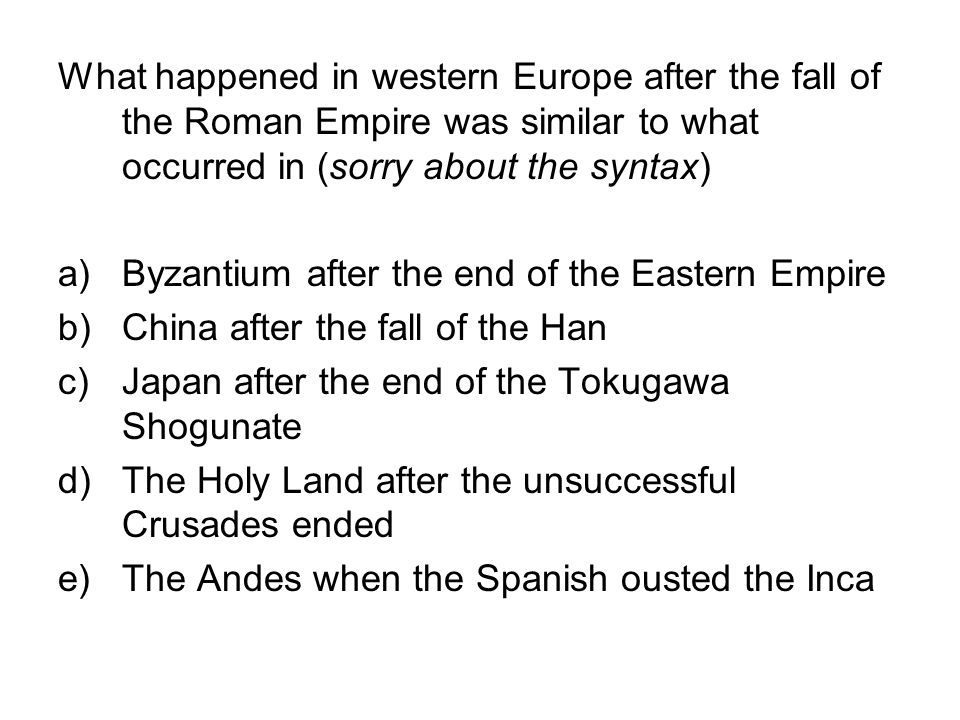 What happened in western Europe after the fall of the Roman Empire was similar to what occurred in (sorry about the syntax)