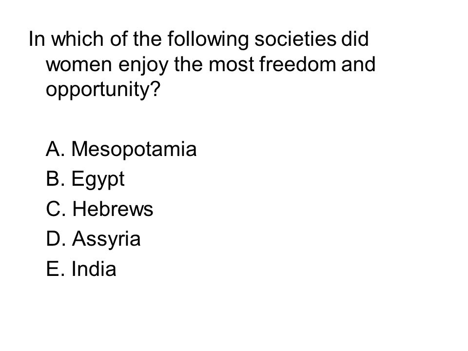 In which of the following societies did women enjoy the most freedom and opportunity