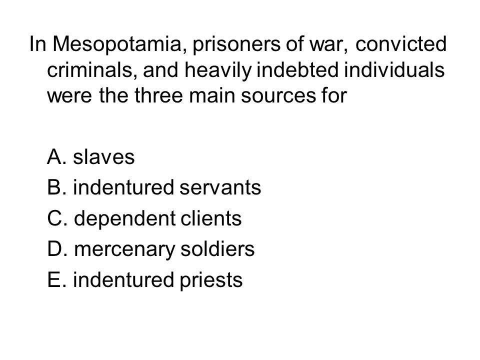 In Mesopotamia, prisoners of war, convicted criminals, and heavily indebted individuals were the three main sources for
