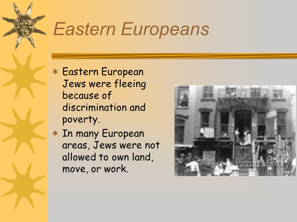 Eastern Europeans Eastern European Jews were fleeing because of discrimination and poverty.