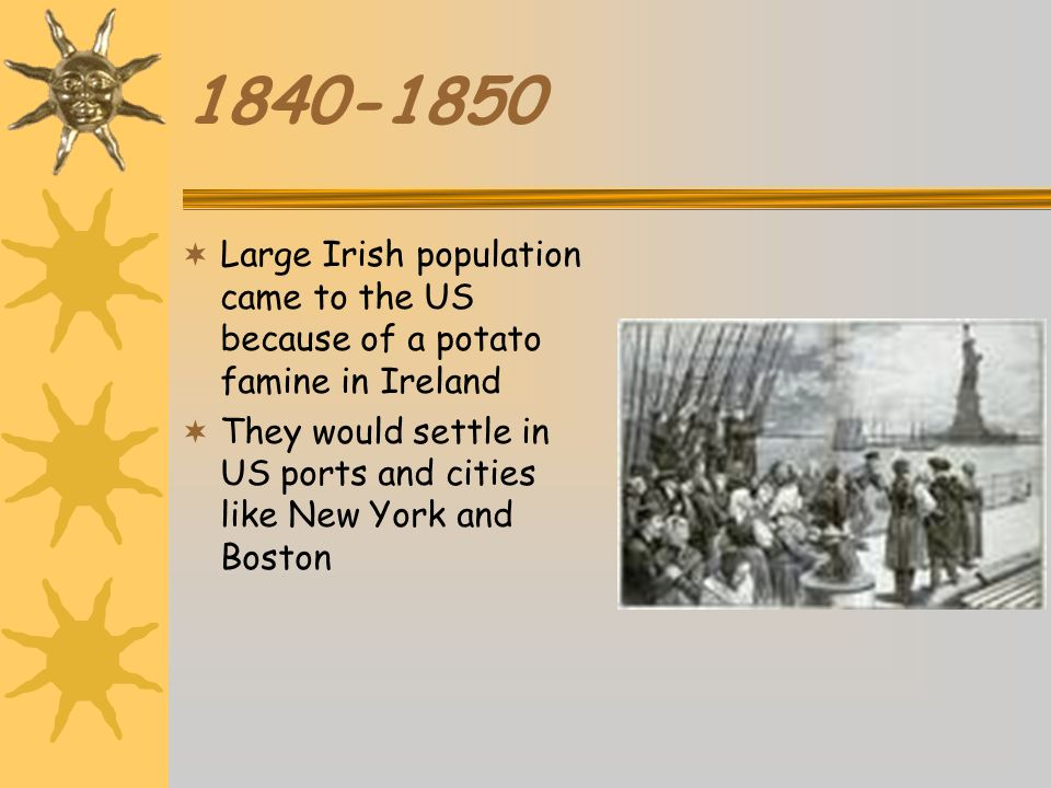 1840-1850 Large Irish population came to the US because of a potato famine in Ireland.