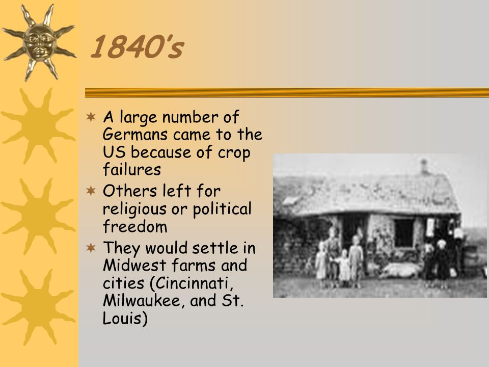 1840's A large number of Germans came to the US because of crop failures. Others left for religious or political freedom.