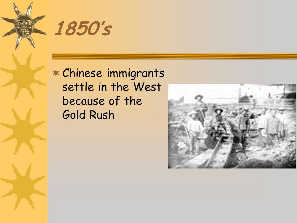 1850's Chinese immigrants settle in the West because of the Gold Rush