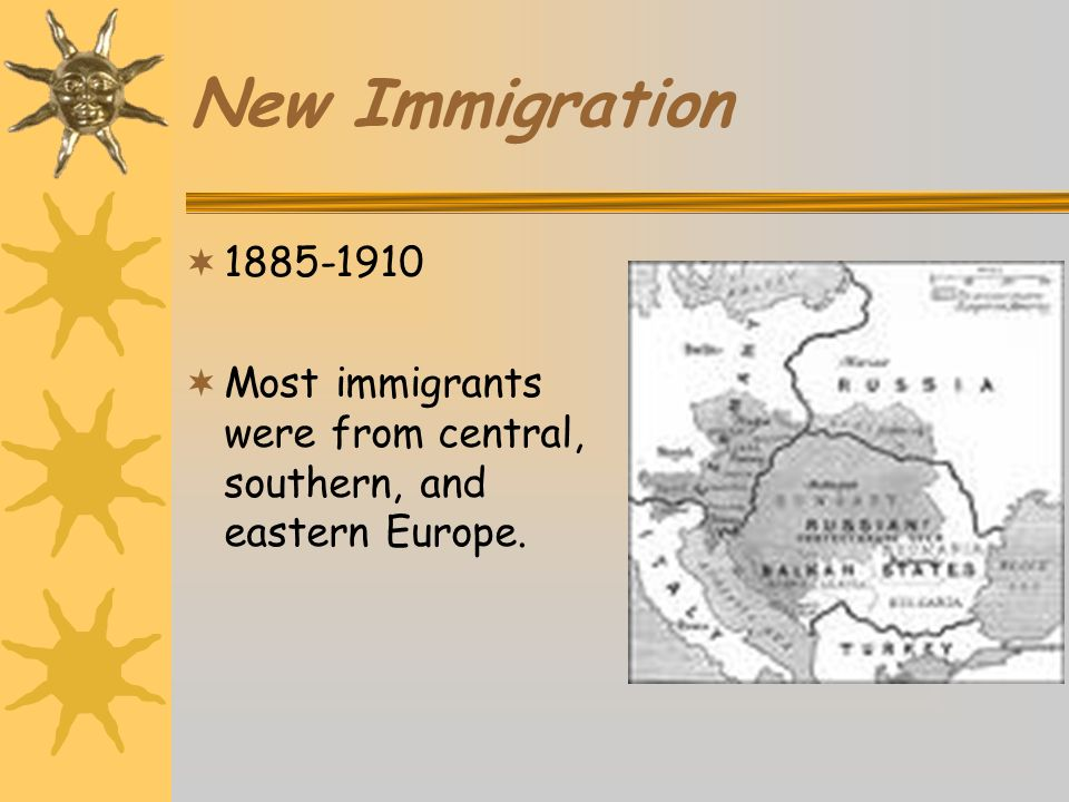 New Immigration 1885-1910 Most immigrants were from central, southern, and eastern Europe.
