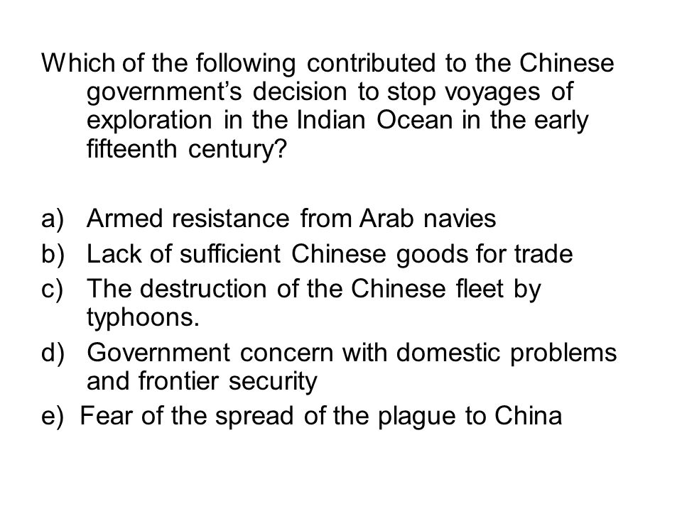 Which of the following contributed to the Chinese government's decision to stop voyages of exploration in the Indian Ocean in the early fifteenth century