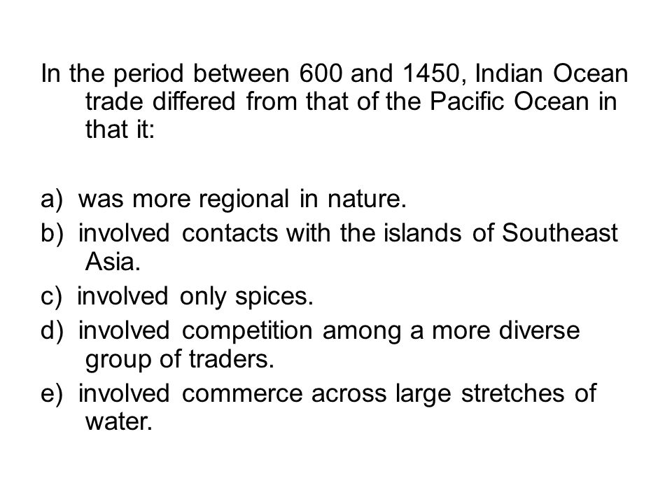 In the period between 600 and 1450, Indian Ocean trade differed from that of the Pacific Ocean in that it: