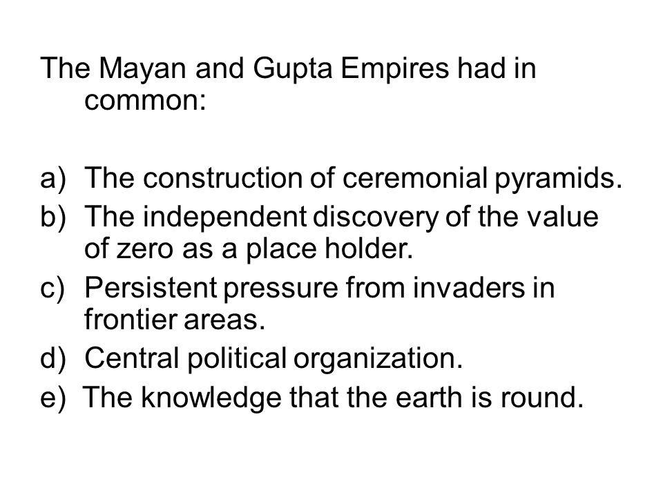 The Mayan and Gupta Empires had in common: