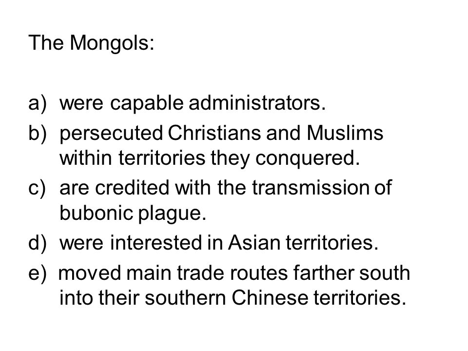 The Mongols: were capable administrators. persecuted Christians and Muslims within territories they conquered.