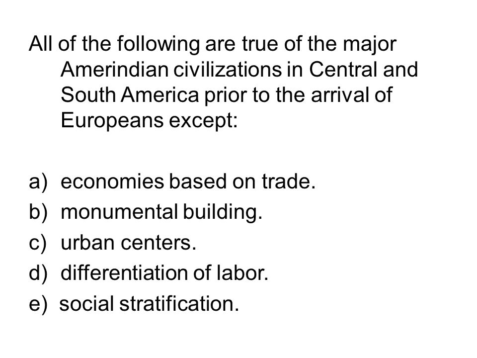 All of the following are true of the major Amerindian civilizations in Central and South America prior to the arrival of Europeans except: