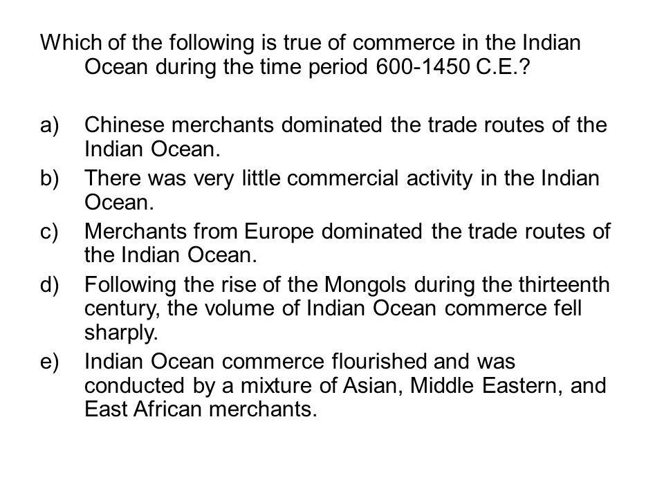 Which of the following is true of commerce in the Indian Ocean during the time period 600-1450 C.E.