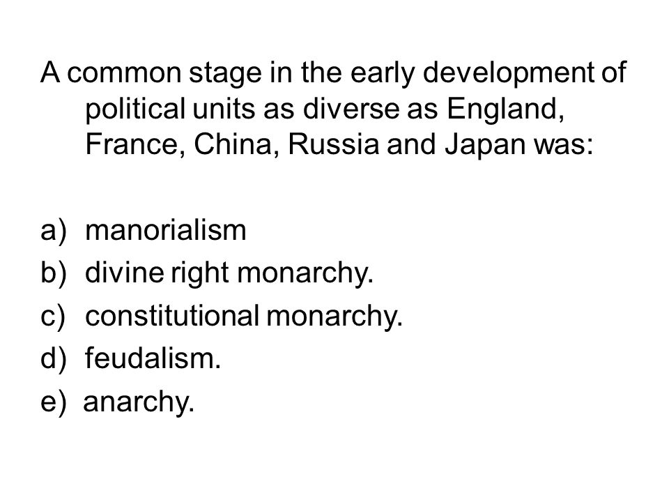 A common stage in the early development of political units as diverse as England, France, China, Russia and Japan was: