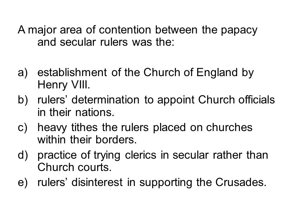 A major area of contention between the papacy and secular rulers was the:
