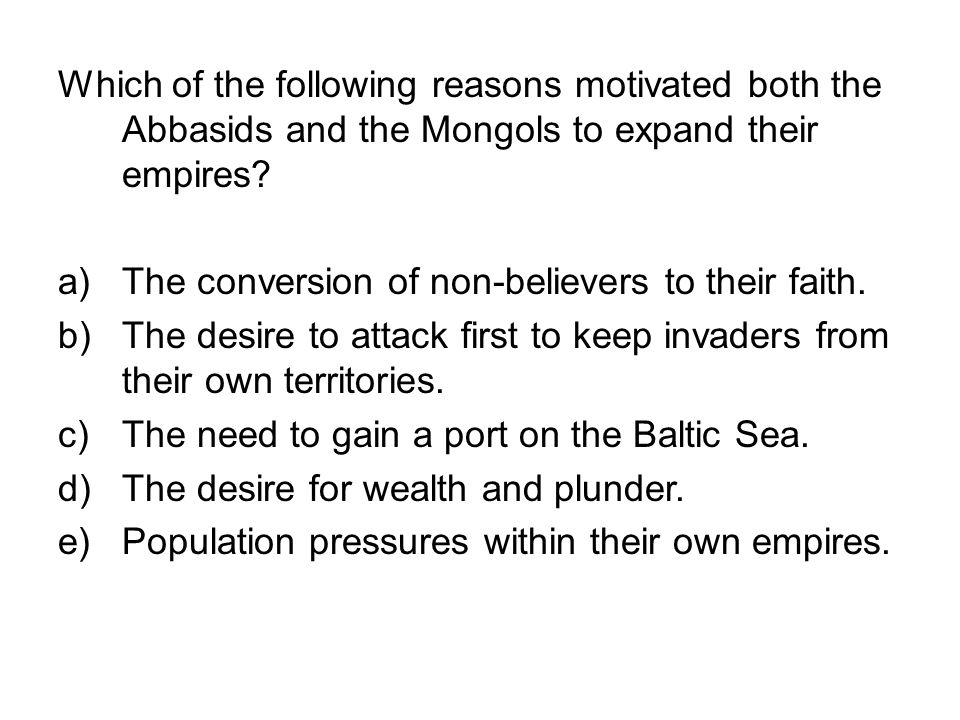 Which of the following reasons motivated both the Abbasids and the Mongols to expand their empires