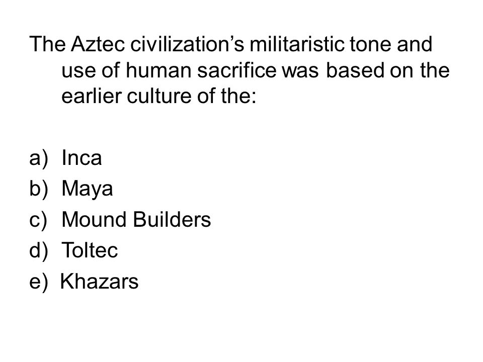 The Aztec civilization's militaristic tone and use of human sacrifice was based on the earlier culture of the: