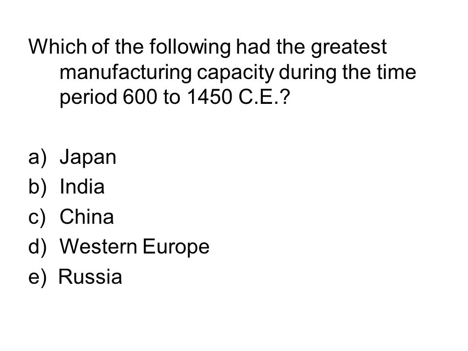 Which of the following had the greatest manufacturing capacity during the time period 600 to 1450 C.E.