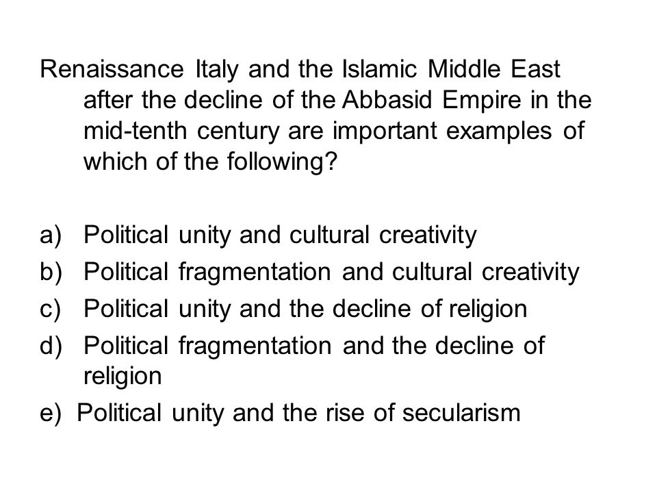 Renaissance Italy and the Islamic Middle East after the decline of the Abbasid Empire in the mid-tenth century are important examples of which of the following