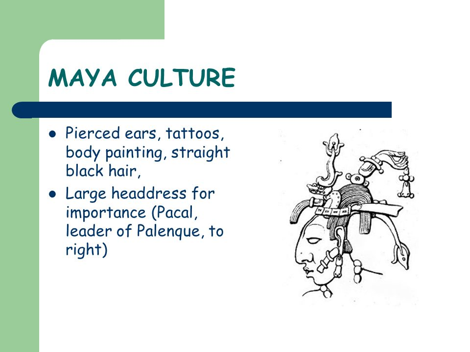 MAYA CULTURE Pierced ears, tattoos, body painting, straight black hair, Large headdress for importance (Pacal, leader of Palenque, to right)
