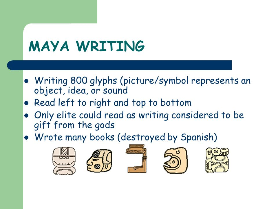 MAYA WRITING Writing 800 glyphs (picture/symbol represents an object, idea, or sound. Read left to right and top to bottom.