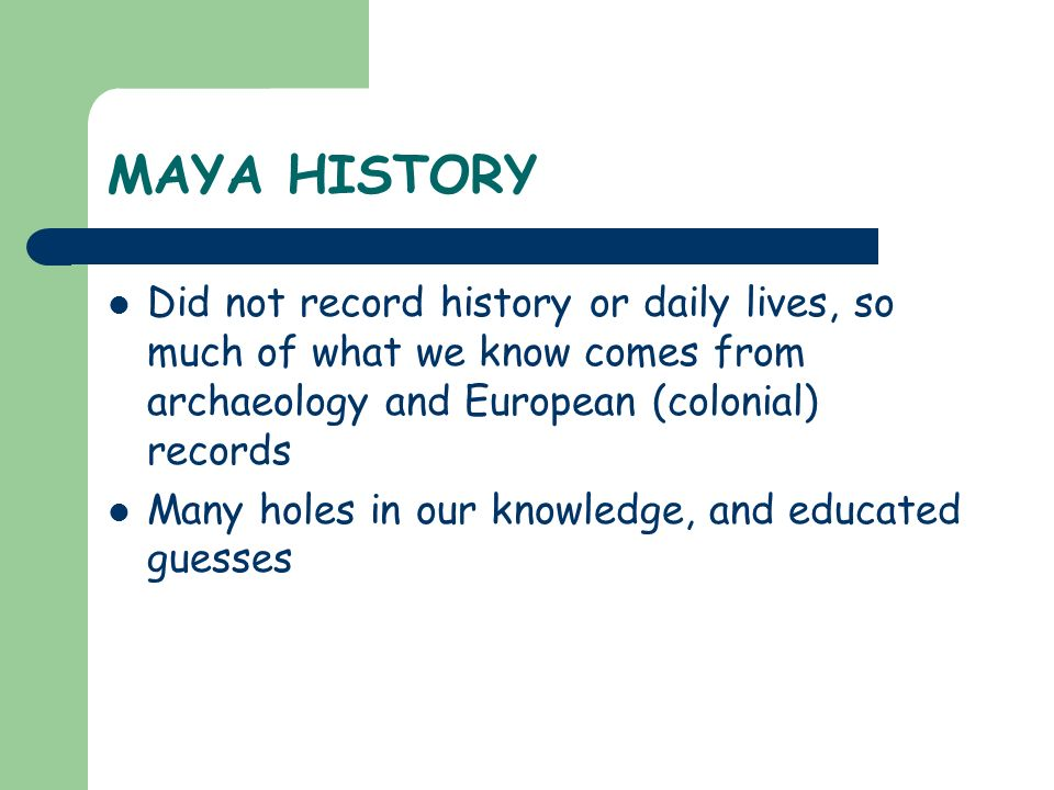 MAYA HISTORY Did not record history or daily lives, so much of what we know comes from archaeology and European (colonial) records.