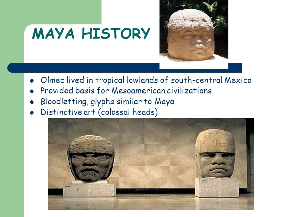 MAYA HISTORY Olmec lived in tropical lowlands of south-central Mexico