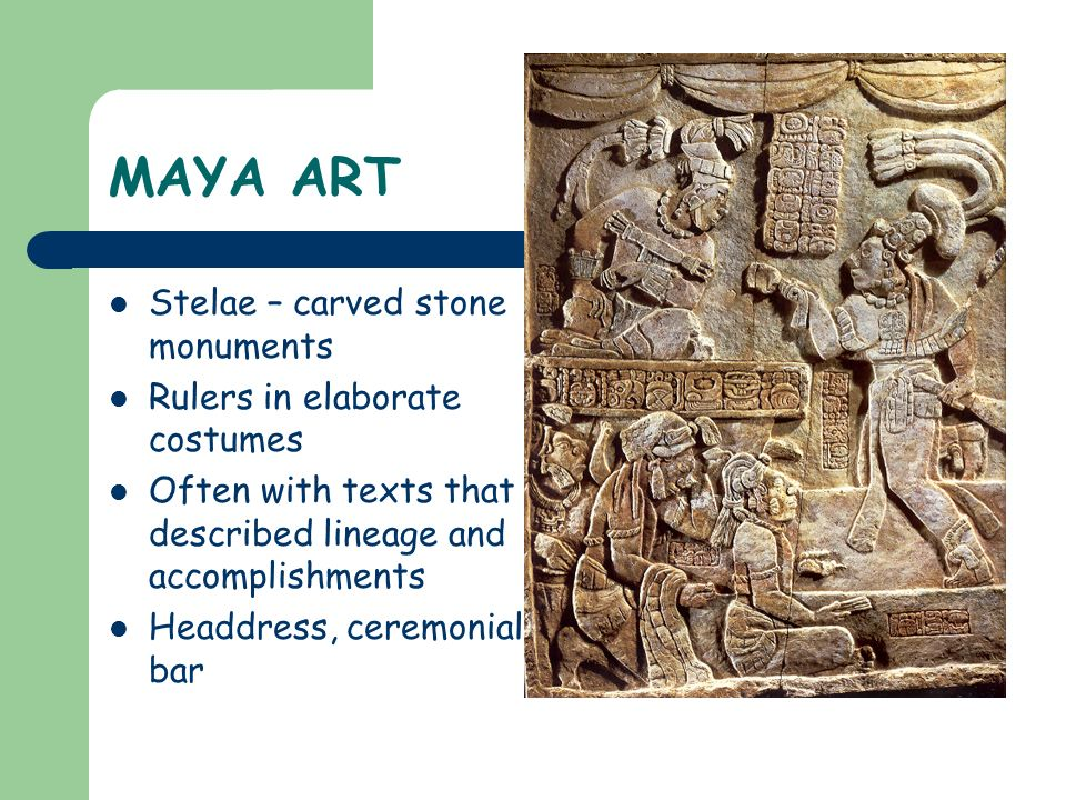 MAYA ART Stelae – carved stone monuments Rulers in elaborate costumes