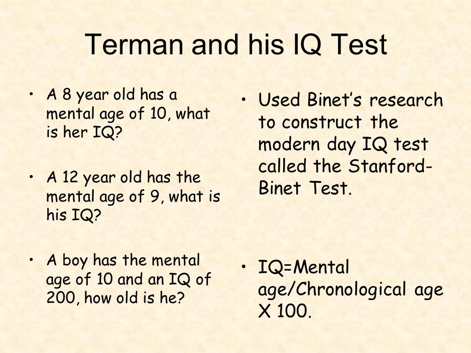 Terman and his IQ Test A 8 year old has a mental age of 10, what is her IQ A 12 year old has the mental age of 9, what is his IQ