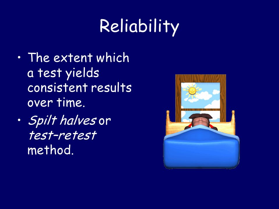 Reliability The extent which a test yields consistent results over time.