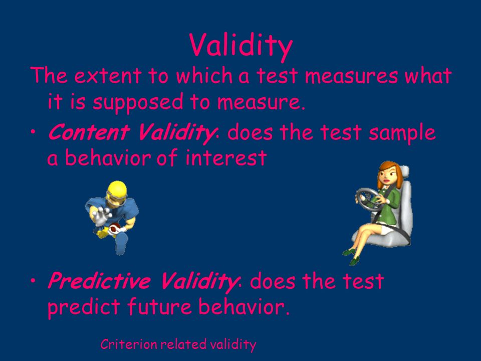 Validity The extent to which a test measures what it is supposed to measure. Content Validity: does the test sample a behavior of interest.