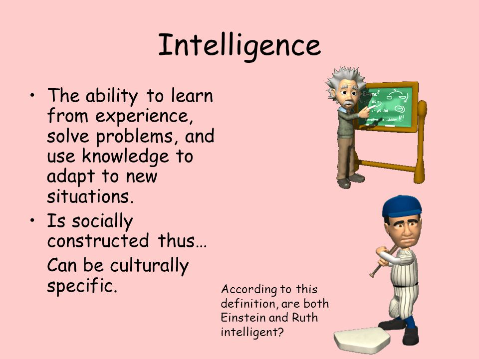 Intelligence The ability to learn from experience, solve problems, and use knowledge to adapt to new situations.