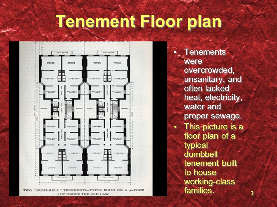 Tenement Floor plan Tenements were overcrowded, unsanitary, and often lacked heat, electricity, water and proper sewage.