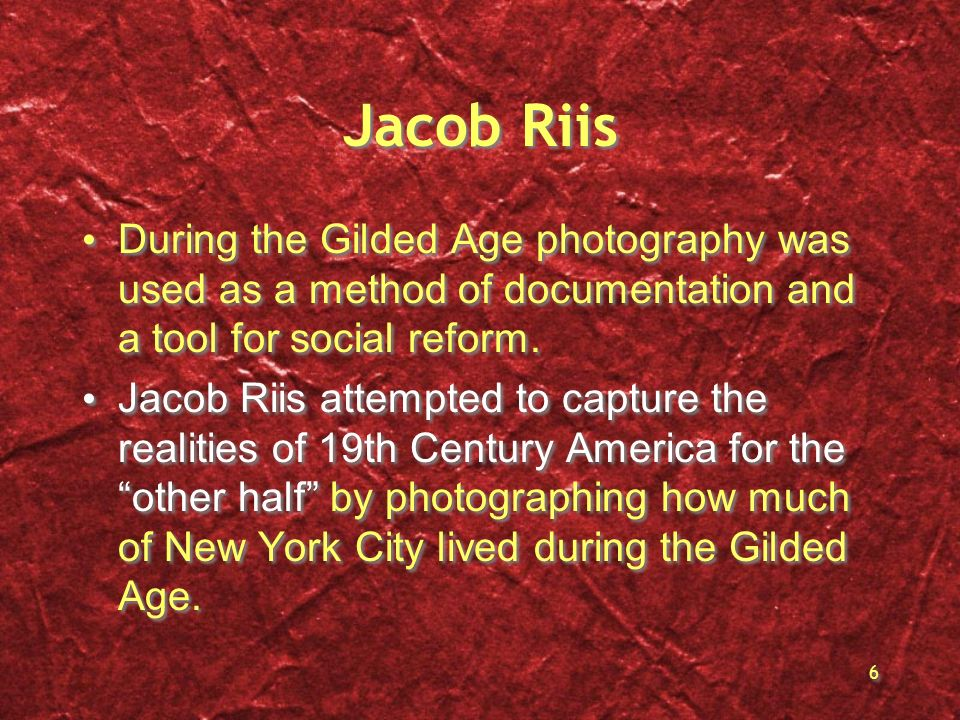 Jacob Riis During the Gilded Age photography was used as a method of documentation and a tool for social reform.