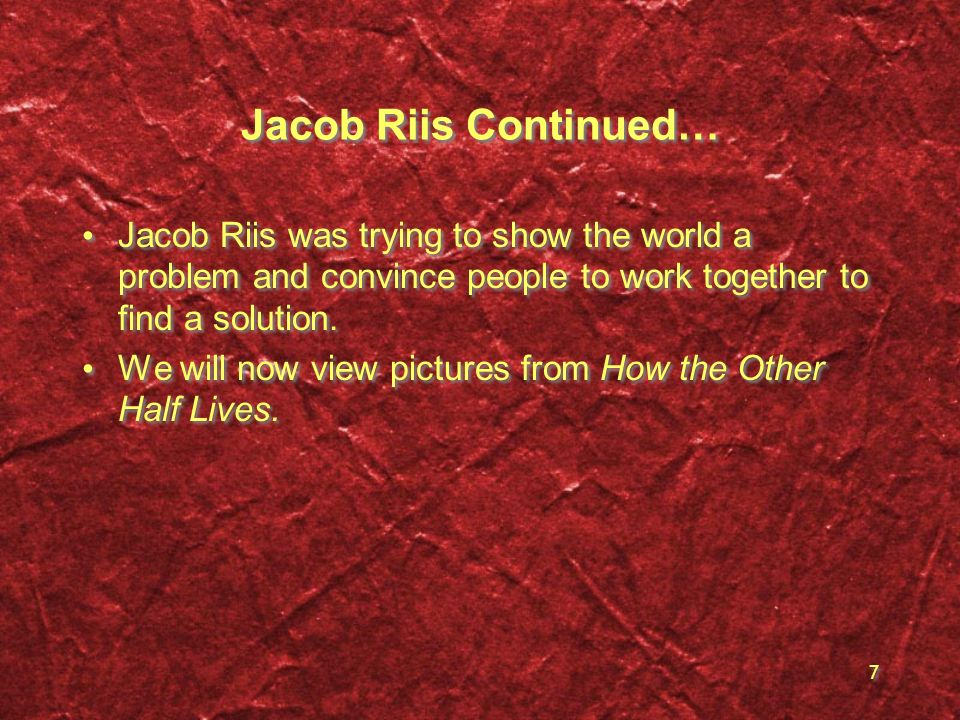 Jacob Riis Continued… Jacob Riis was trying to show the world a problem and convince people to work together to find a solution.