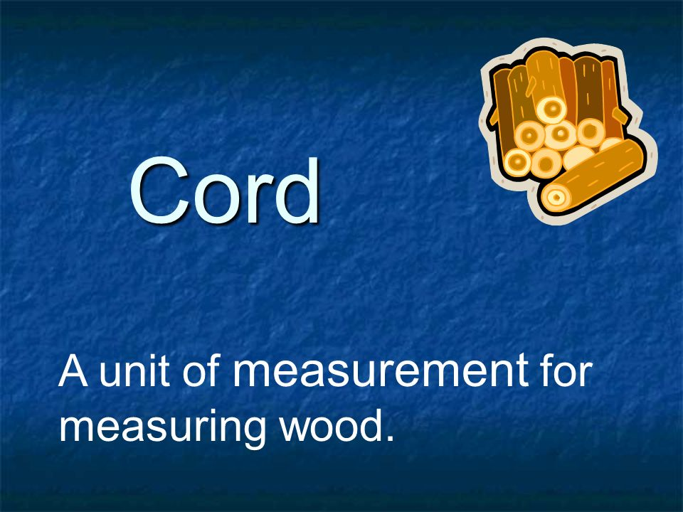 Cord A unit of measurement for measuring wood.