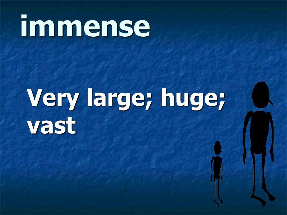 immense Very large; huge; vast