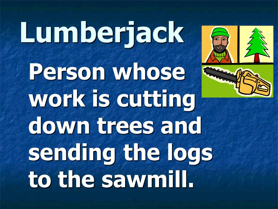 Lumberjack Person whose work is cutting down trees and sending the logs to the sawmill.