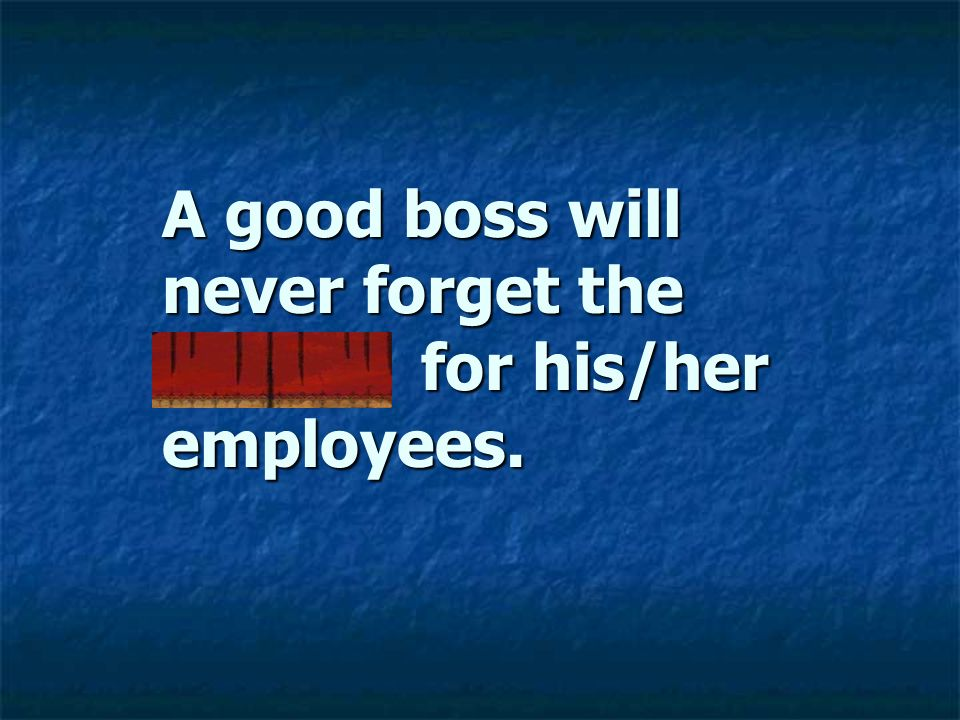 A good boss will never forget the payroll for his/her employees.