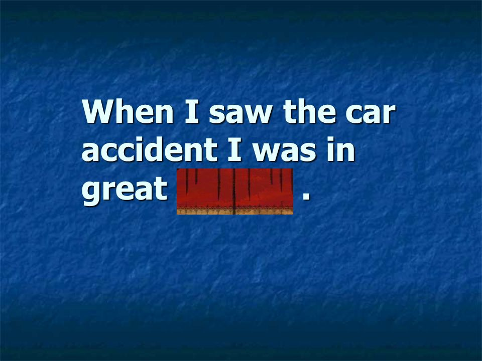 When I saw the car accident I was in great dismay .