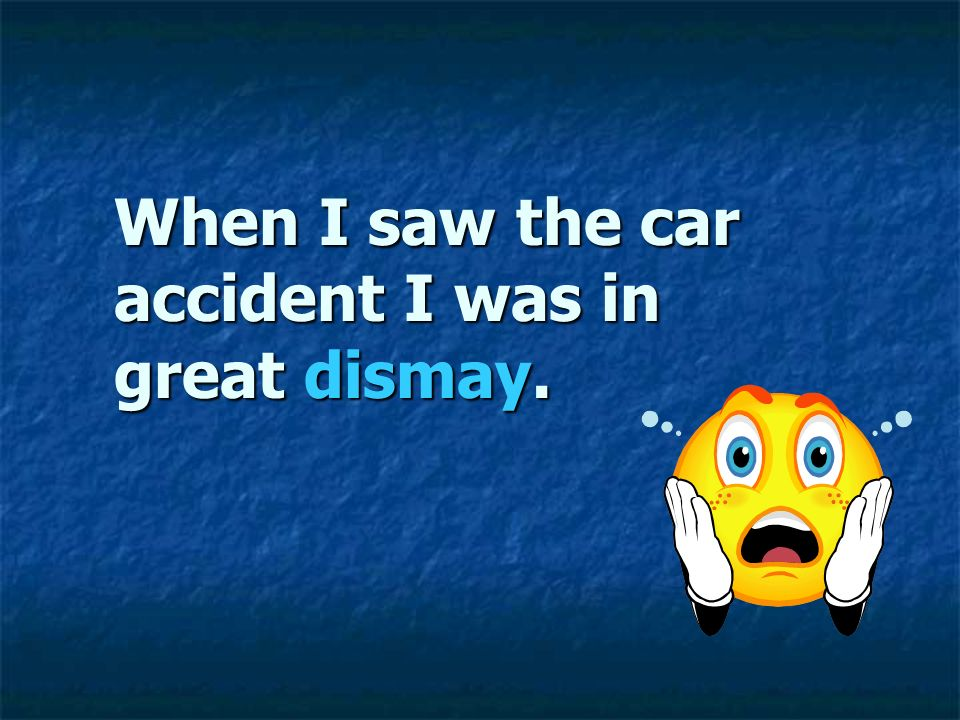 When I saw the car accident I was in great dismay.