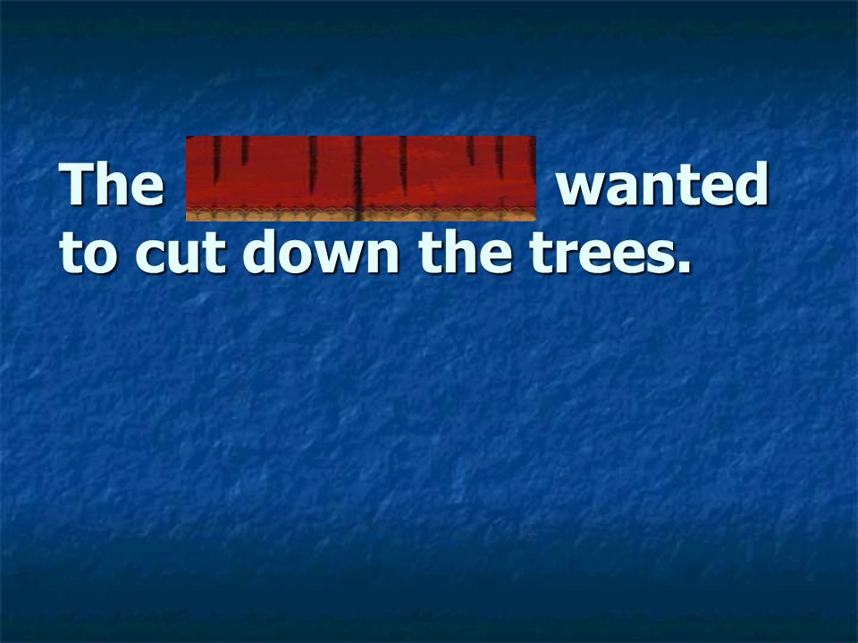 The lumberjack wanted to cut down the trees.