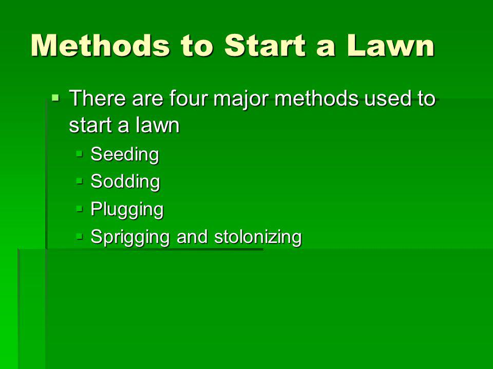 Methods to Start a Lawn There are four major methods used to start a lawn. Seeding. Sodding. Plugging.