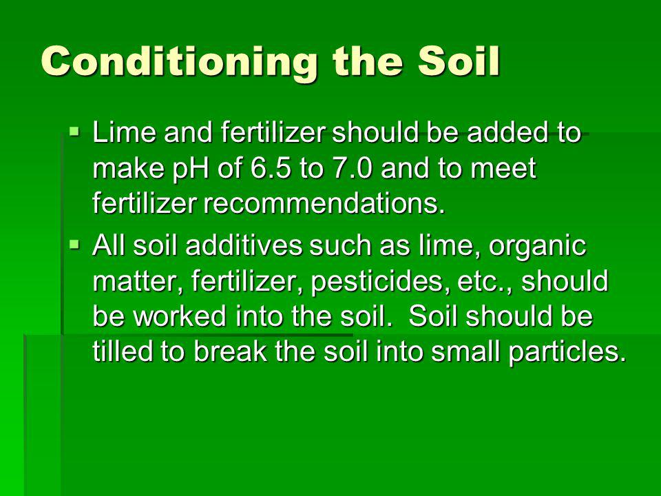 Conditioning the Soil Lime and fertilizer should be added to make pH of 6.5 to 7.0 and to meet fertilizer recommendations.