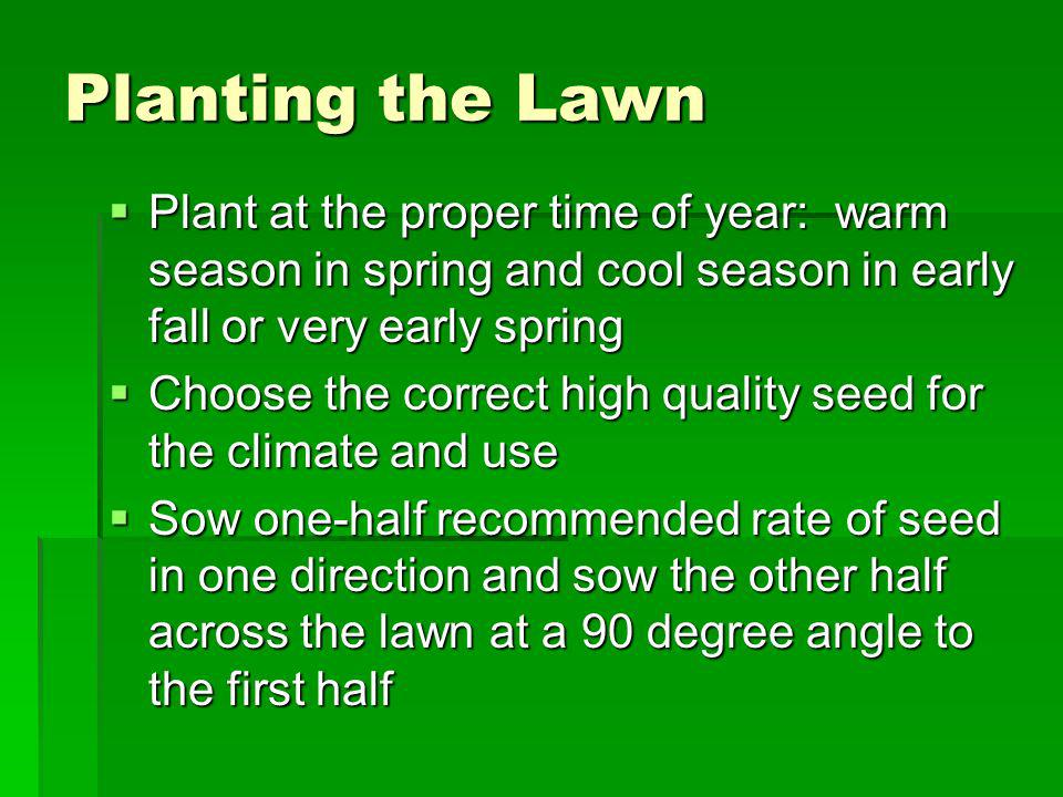 Planting the Lawn Plant at the proper time of year: warm season in spring and cool season in early fall or very early spring.