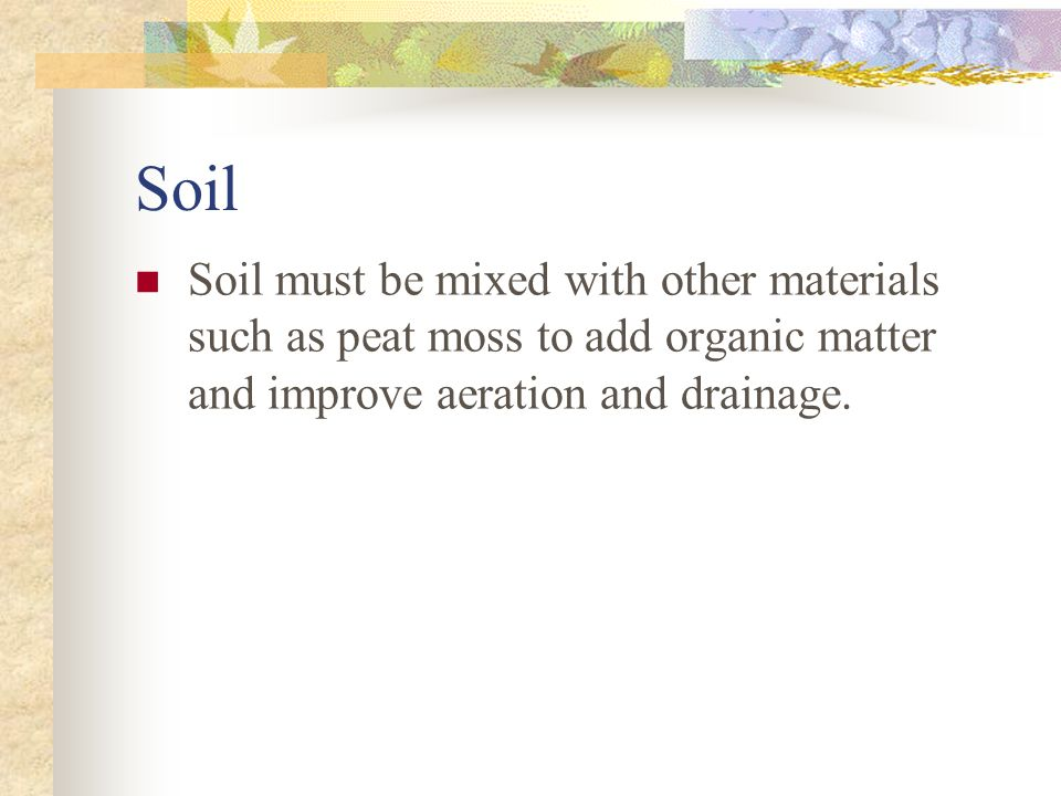 Soil Soil must be mixed with other materials such as peat moss to add organic matter and improve aeration and drainage.