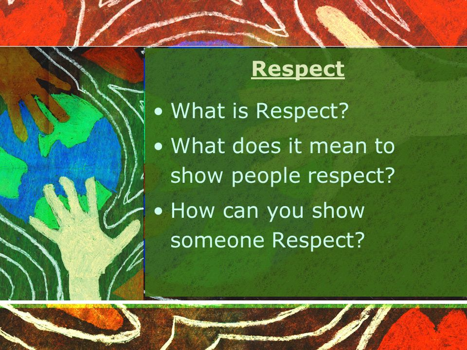 Respect What is Respect. What does it mean to show people respect.
