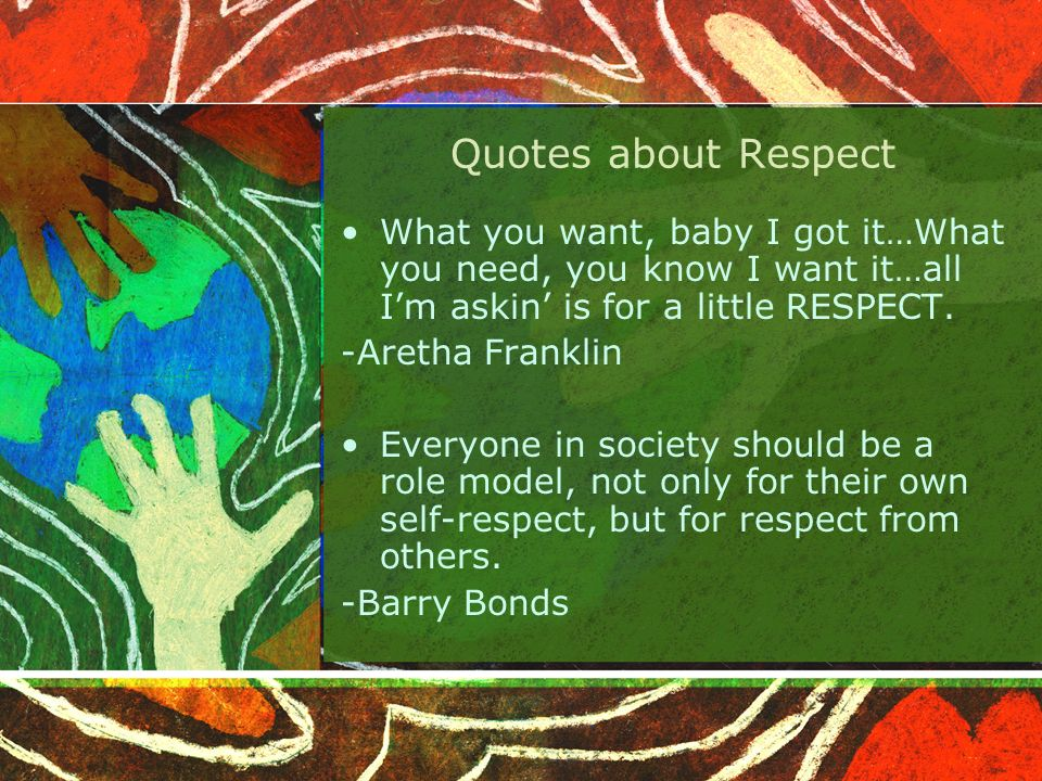 Quotes about Respect What you want, baby I got it…What you need, you know I want it…all I'm askin' is for a little RESPECT.