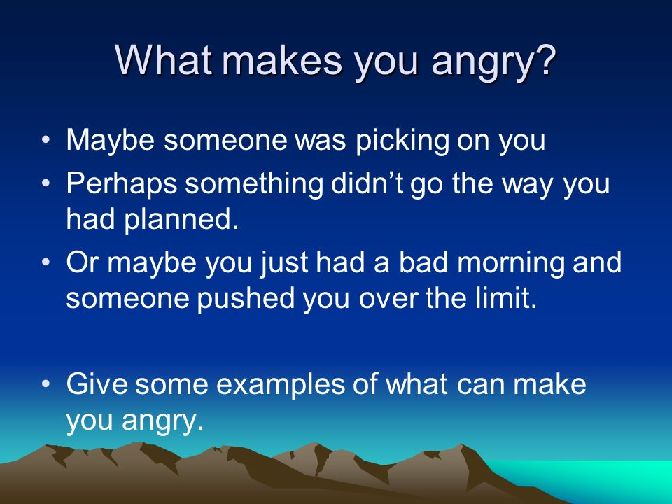 What makes you angry Maybe someone was picking on you